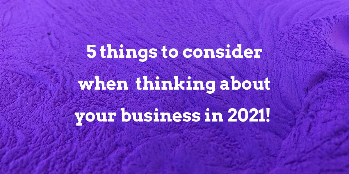 5 things to consider when thinking about your business in 2021